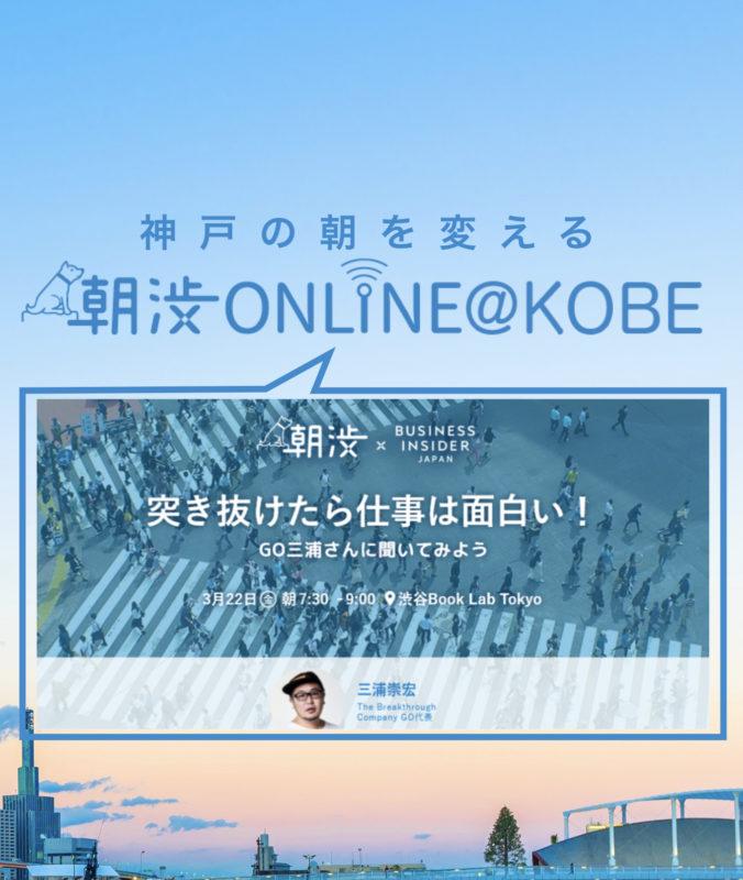 3/22(金)【朝渋ONLINE@KOBE】「朝渋×BUSINESS INSIDER JAPAN『突き抜けたら仕事は面白い! GO三浦さんに聞いてみよう』」