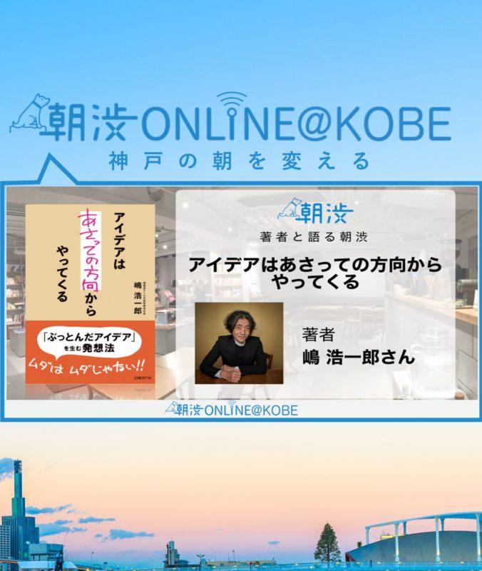 6/4(火)【朝渋ONLINE@KOBE】著者と語る朝渋『アイデアはあさっての方向からやってくる』著者・嶋 浩一郎さん