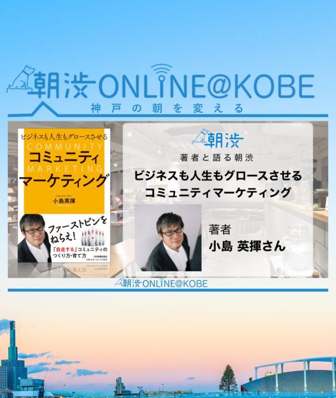 6/18(火)【朝渋ONLINE@KOBE】【著者と語る朝渋】『ビジネスも人生もグロースさせる コミュニティマーケティング』著者・小島 英揮さん