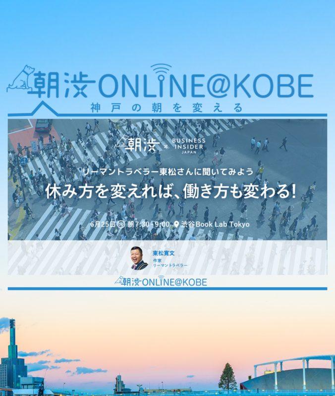 6/25(火)【朝渋ONLINE@KOBE】朝渋×BUSINESS INSIDER JAPAN『休み方を変えれば、働き方も変わる!』ゲスト・東松寛文さん